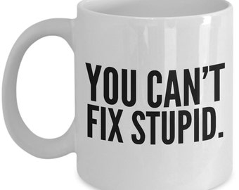 You Can't Fix Stupid Coffee Mug - Funny Coffee Mugs - Coffee Mugs