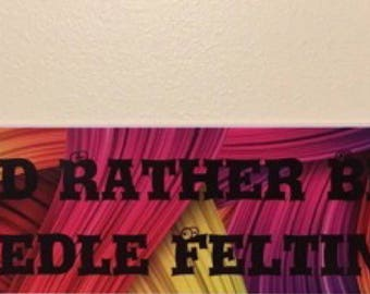 I'd rather be needle felting-bumper sticker