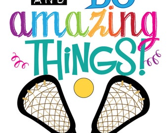 Go out there and do amazing things.  Lacrosse motivational Quote Instant Downloads for a Lacrosse Player or Lacrosse Party