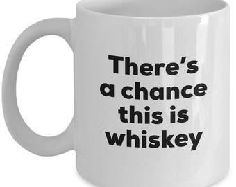Whiskey Coffee Mug - There's a chance this is Whiskey Mug - Whiskey Lovers Gifts - Christmas Birthday Gag Gifts