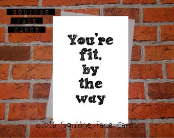 Anniversary, birthday, valentine, anti valentine card - You're fit, by the way