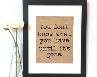 You don't know what you have until it's gone Burlap Print // Rustic Home Decor // Quote