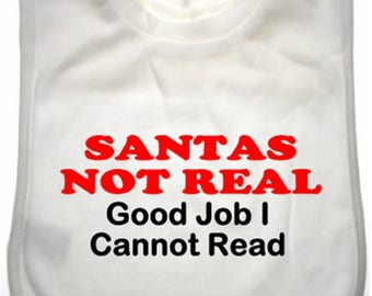 Santas not real Good Job I Cannot read - 100% soft cotton overhead White  Bib