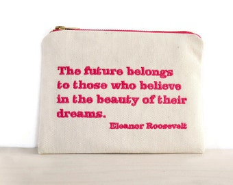Eleanor Roosevelt quote zipper pouch / Roosevelt quotes bag / embroidered quote / Future belongs to those who believe quote bag /