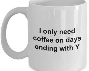 Coffee Lovers Mug - I only need coffee on days ending with Y - Funny gift for coffee lovers - 11 OZ