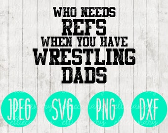 Who Needs Refs When You Have Wrestling Dads svg png jpeg dxf // Silhouette Cricut // Commercial Use // Vinyl Cut File