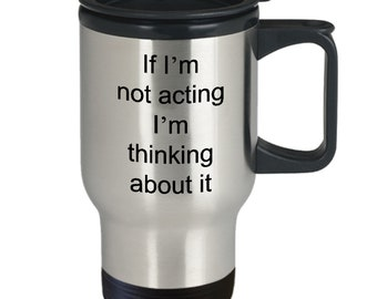 Gifts for aspiring actors - if i'm not acting i'm thinking about it - acting travel mug - 14oz