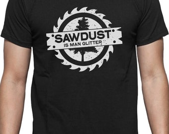 Sawdust Is Man Glitter Funny Woodworking Saw Dust Gift T-Shirt