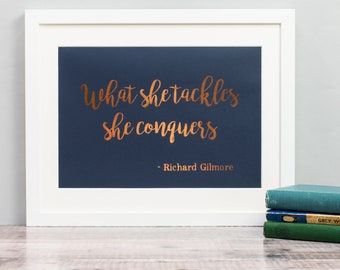 Gilmore Girls Quote Print - What She Tackles She Conquers - Rory Gilmore - Richard Gilmore - Inspirational Quote - Copper Foil Print