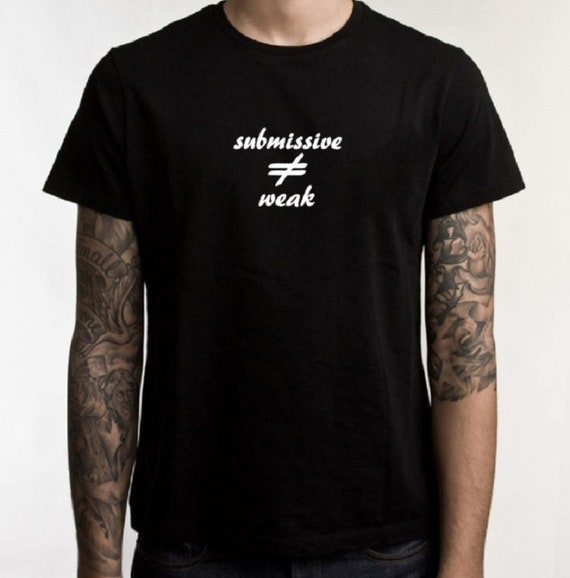 BDSM tee shirt, submissive not weak, graphic tee, ladies tshirt, mens t shirt, submissive, tee shirt, alternative, submissive shirt