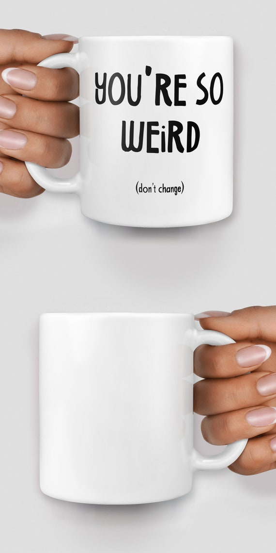 You're so weird (don't ever change) mug - Christmas mug - Funny mug - Rude mug - Mug cup 4P134