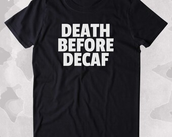 Death Before Decaf Shirt Funny Caffeine Addict Coffee Lover Gift Clothing Tumblr T-shirt