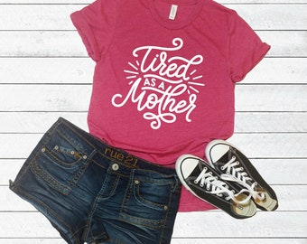 Tired as a mother shirt, Funny women's shirt, tired mom funny t-shirt, toddler mom shirt, mom t-shirt