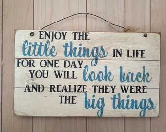 enjoy the little things in life for one day you will look back and realize they were the big things