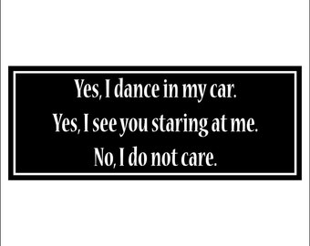 Yes, I dance / sing in my car... - bumper sticker