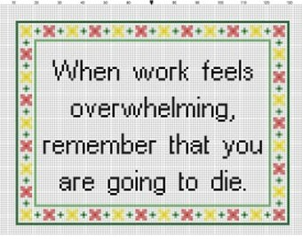 When Work feels overwhelming, remember you are going to die  - Funny Modern Insulting Cross Stitch Pattern - Instant Download
