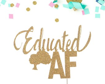 Educated AF Cake Topper / Graduation Cake Topper / Graduation Party / High School Graduation / College Graduation / Class of 2017