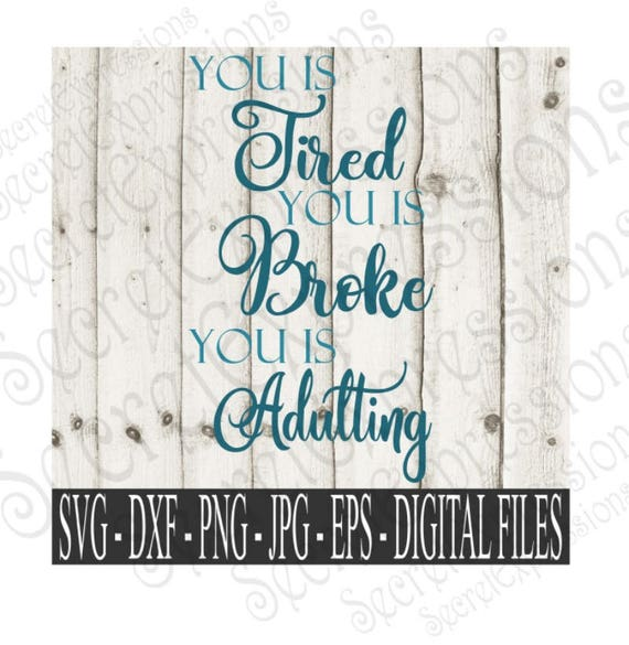 You Is Tired You Is Broke You Is Adulting Svg Iron On Svg