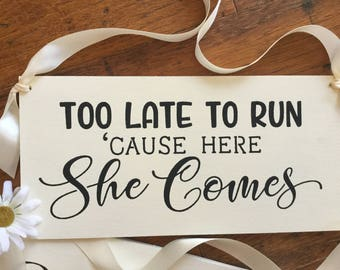 Wedding sign,   Ring bearer sign, Too late to run cause here she comes,  Here comes the bride alternative, Formal Weddings, Kerri Art