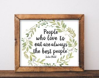 Julia Child Quote, julia child, julia child print, julia child gift, people who love to eat are always the best people, printable quotes