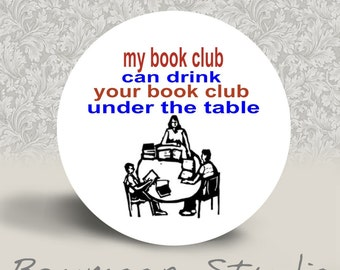 My Book Club Can Drink Your Book Club Under the Table - PINBACK BUTTON or MAGNET - 1.25 inch round