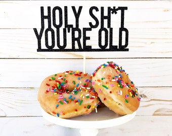 Holy Sh*t You're Old Cake Topper / Over The Hill / 30th / 40th / 50th / 60th / 70th Birthday / Funny Cake Topper / Happy Birthday Topper
