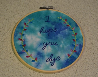 I Hope You Dye (Cool Colors) Hand Embroidered/Tie-Dyed Hoop