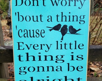 Don't worry 'bout a thing 'cause every little thing is gonna be alright - 3 little birds