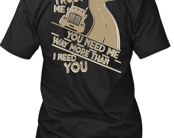 You Need Me Way T Shirt, I Love Trucking T Shirt