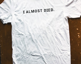 I ALMOST DIED. t-shirt / white / ethically made / for survivors