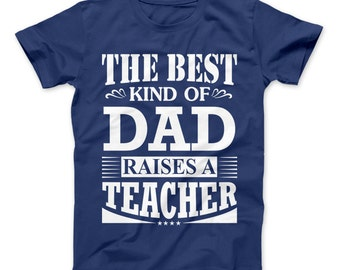 The Best Kind Of Dad Raises A Teacher Shirt Proud Dad Of Teacher T-Shirt, Dad teacher Gift, Teacher Gift For Dad, Teachers Father's Day