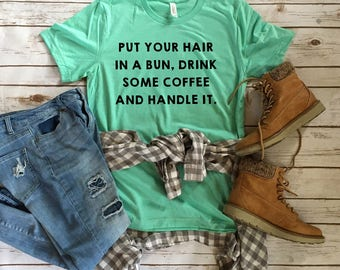 Put Your Hair in a Bun, Drink some Coffee and Handle It - Coffee Lover Tee