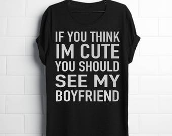 If you think i'm cute you should see my Boyfriend -  shirt / Couples shirt / Group shirt