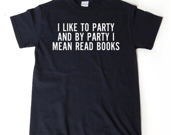 I Like To Party And By Party I Mean Read Books. T-shirt Funny Tee Shirt