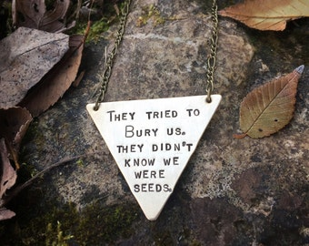 They tried to bury us Necklace They didn't know we were seeds. - Hand Stamped Proverb Necklace - Triangle Necklace - Herbalist Activist Gift