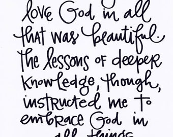 It was easy to love God in all that was beautiful. The lessons of deeper knowledge though, instructed me to embrace God in all things.