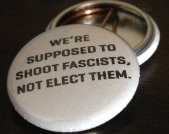 """we're supposed to shoot fascists, not elect them. 1"""" Button"""