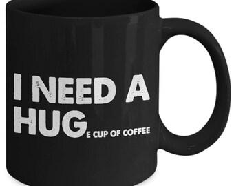 I Need A Huge Cup Of Coffee Caffeine Hug Coffee Mug