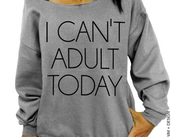 I Can't Adult Today Sweatshirt - Slouchy Oversized Sweatshirt - More Colors Available
