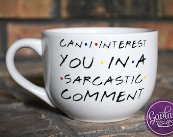 Can I interest you in a sarcastic comment - Large Coffee Mug - Soup - Cappuccino - Inspired by FRIENDS TV Show - Chandler Bing