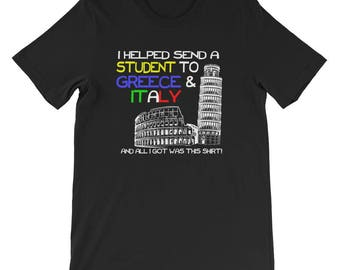 I Helped Send A Student To Greece and Italy, And All I Got Was This Shirt! Fundraiser T-Shirt For a Trip of a LifetimeEduation First Trip