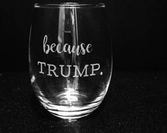 Because Trump etched funny wine glass ~ Political humor ~ Donald Trump glass ~ Democrat gift ~ Etched wine glass ~ Political gift