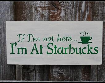 If I'm not here I'm At Starbucks