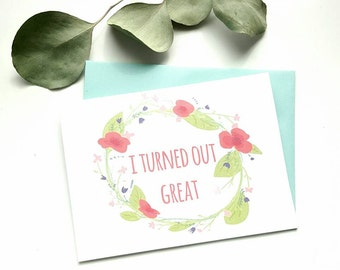 """Funny Mother's Day card- """"I turned out great"""" -father's day card"""