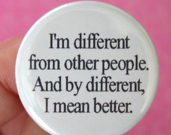I am different from other people. And by different, I mean better. 1.25 pin back button. yas queen. superior people button