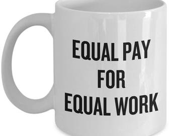 Feminist Coffee Mug - Feminism Gift - Women's Rights - Gender Equality - Equal Pay For Equal Work