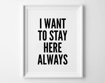 Love Quotes, Wall Print Art, Love Sign, Wall Decor, Typography Print, Always Print, I Want to Stay Here Always