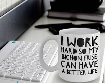 Bichon Frise Mug - Funny Bichon Frise Coffee Mug - I Work Hard So My Bichon Frise Can Have A Better Life - Bichon Frise Gifts