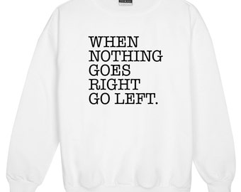 When Nothing Goes Right Go Left Sweater Jumper Womens Ladies Fun Tumblr Hipster Swag Fashion Grunge Kale Punk Retro Vtg Top Quote Slogan New