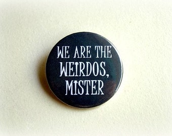 We are the weirdos, mister - pinback button or magnet 1.5 Inch